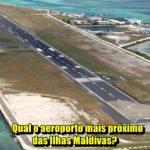 Qual o aeroporto mais próximo das Ilhas Maldivas?