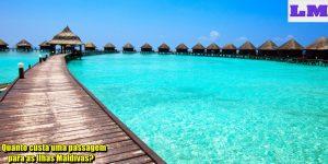 Quanto custa uma passagem para as Ilhas Maldivas?